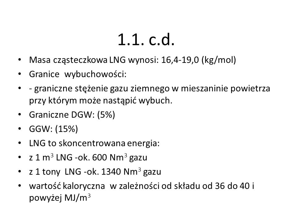 1.1. c.d. Masa cząsteczkowa LNG wynosi: 16,4-19,0 (kg/mol) Granice wybuchowości: - graniczne stężenie gazu ziemnego w mieszaninie powietrza przy który
