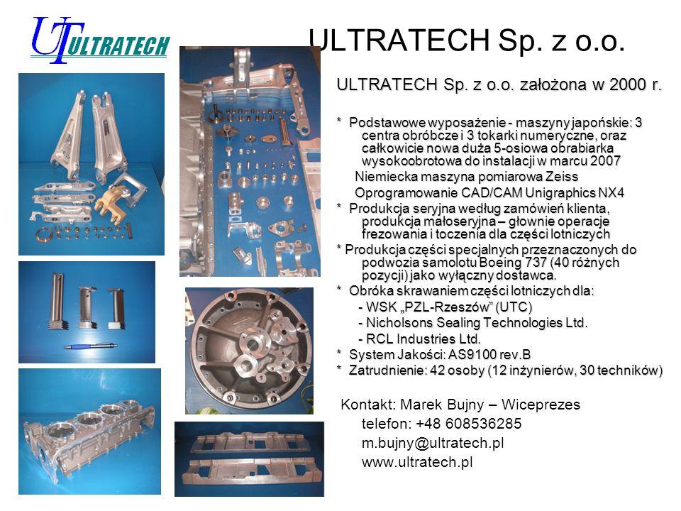 ULTRATECH Sp. z o.o. ULTRATECH Sp. z o.o. założona w 2000 r. * Podstawowe wyposażenie - maszyny japońskie: 3 centra obróbcze i 3 tokarki numeryczne, o