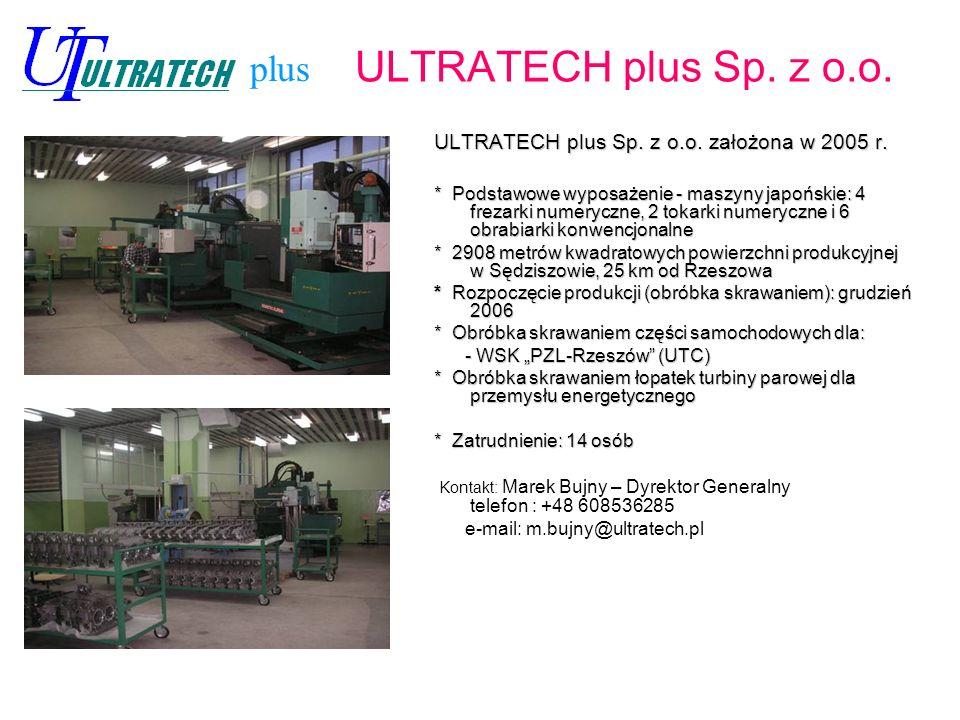 ULTRATECH plus Sp. z o.o. ULTRATECH plus Sp. z o.o. założona w 2005 r. * Podstawowe wyposażenie - maszyny japońskie: 4 frezarki numeryczne, 2 tokarki