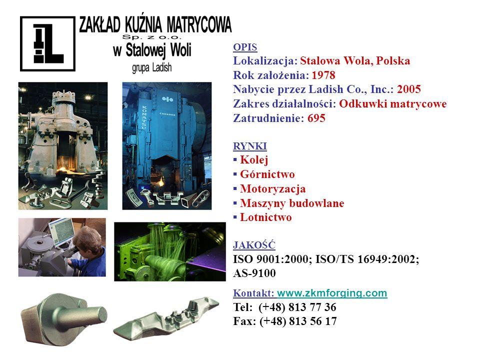 OPIS Lokalizacja: Stalowa Wola, Polska Rok założenia: 1978 Nabycie przez Ladish Co., Inc.: 2005 Zakres działalności: Odkuwki matrycowe Zatrudnienie: 6