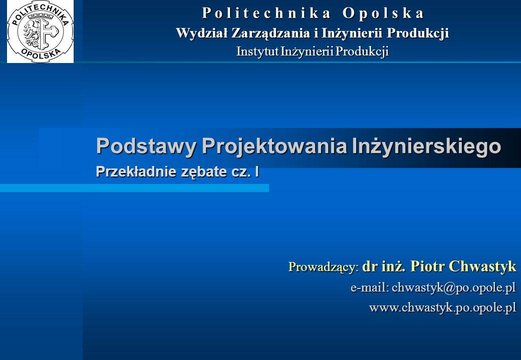 Podstawy Projektowania Inżynierskiego Przekładnie zębate cz. I Prowadzący: dr inż. Piotr Chwastyk e-mail: chwastyk@po.opole.pl www.chwastyk.po.opole.p
