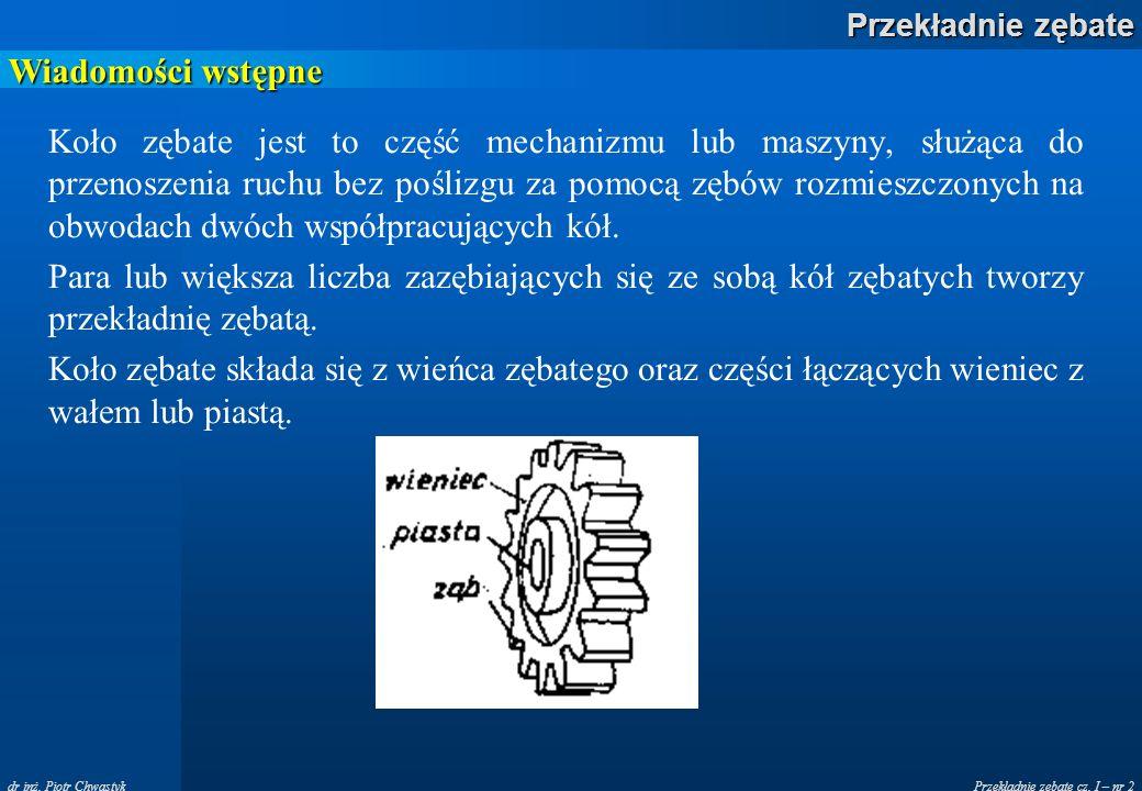 Przekładnie zębate cz. I – nr 2 Przekładnie zębate dr inż. Piotr Chwastyk Wiadomości wstępne Koło zębate jest to część mechanizmu lub maszyny, służąca