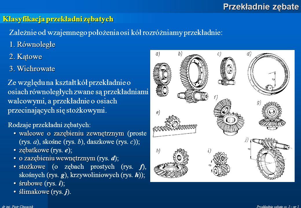 Przekładnie zębate cz. I – nr 5 Przekładnie zębate dr inż. Piotr Chwastyk Klasyfikacja przekładni zębatych Zależnie od wzajemnego położenia osi kół ro