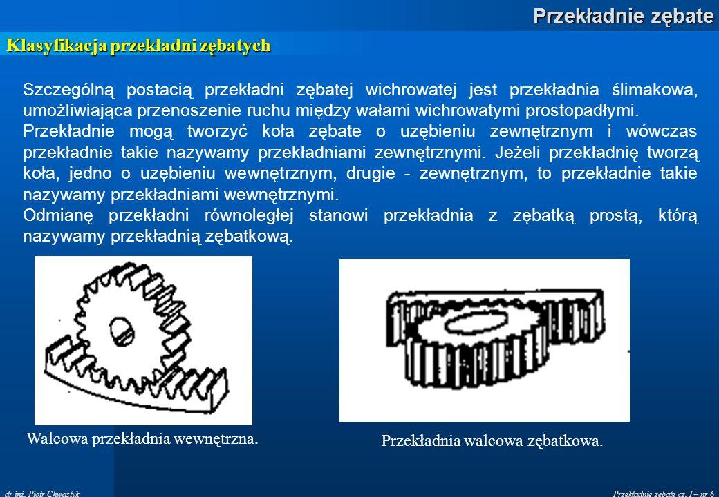 Przekładnie zębate cz. I – nr 6 Przekładnie zębate dr inż. Piotr Chwastyk Klasyfikacja przekładni zębatych Szczególną postacią przekładni zębatej wich