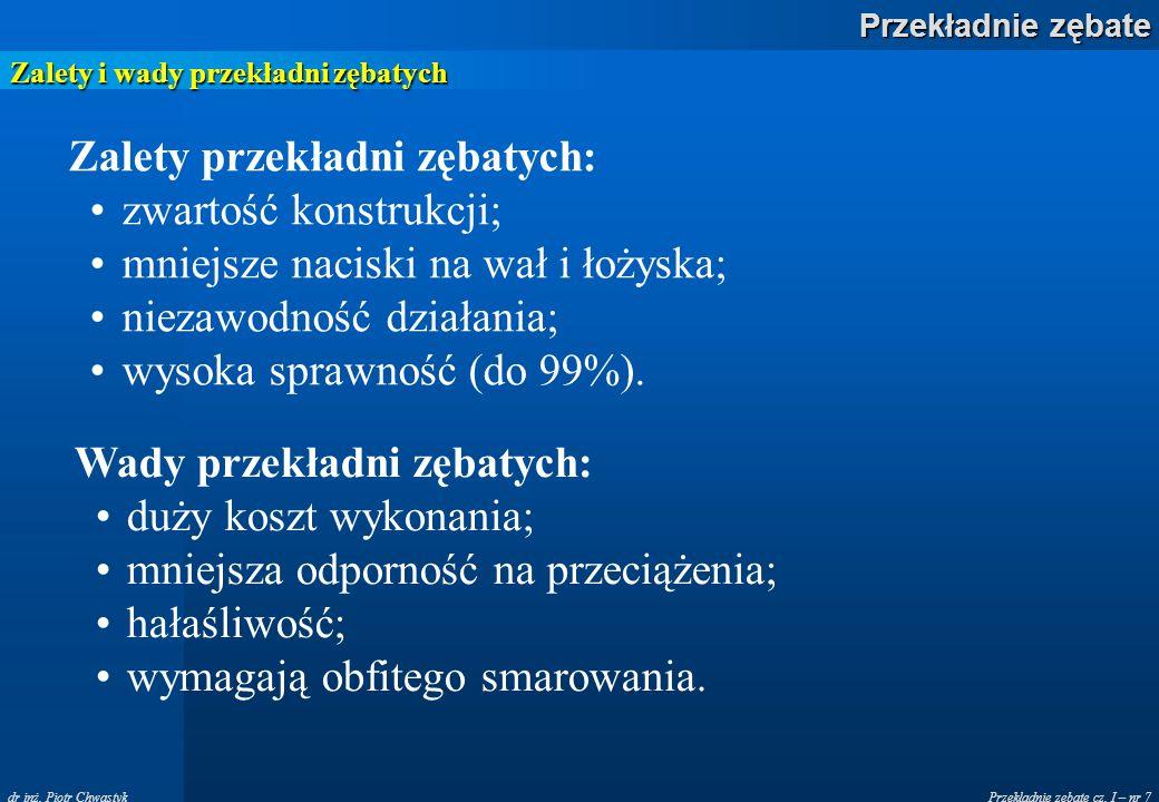 Przekładnie zębate cz. I – nr 7 Przekładnie zębate dr inż. Piotr Chwastyk Zalety i wady przekładni zębatych Zalety przekładni zębatych: zwartość konst
