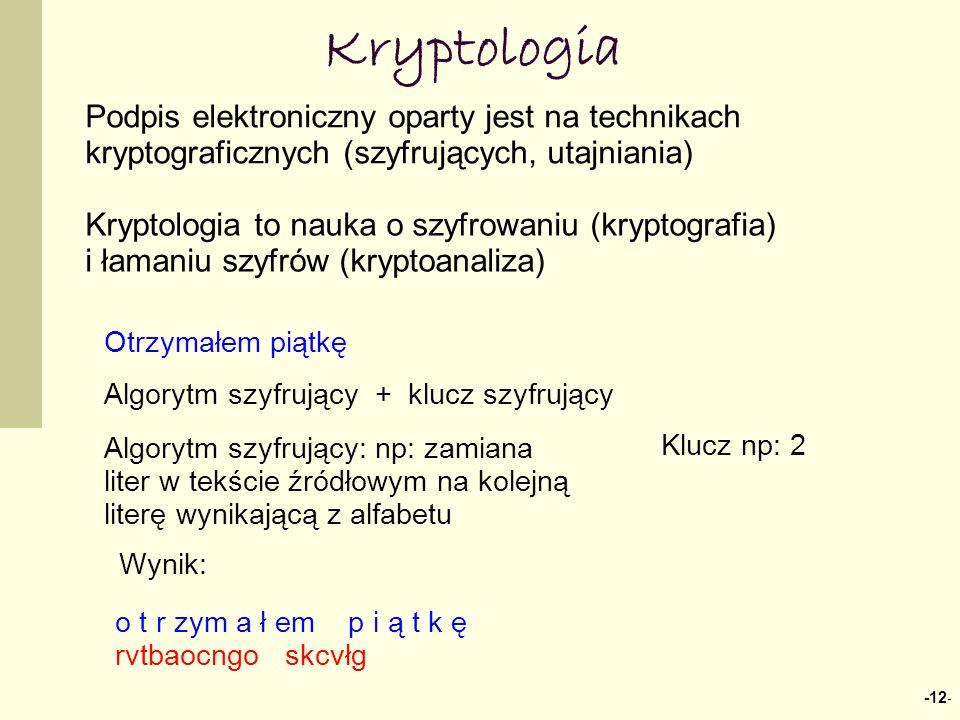 -12 - Kryptologia Podpis elektroniczny oparty jest na technikach kryptograficznych (szyfrujących, utajniania) Kryptologia to nauka o szyfrowaniu (kryptografia) i łamaniu szyfrów (kryptoanaliza) Otrzymałem piątkę Algorytm szyfrujący + klucz szyfrujący o t r zym a ł em p i ą t k ę rvtbaocngo skcvłg Algorytm szyfrujący: np: zamiana liter w tekście źródłowym na kolejną literę wynikającą z alfabetu Klucz np: 2 Wynik: