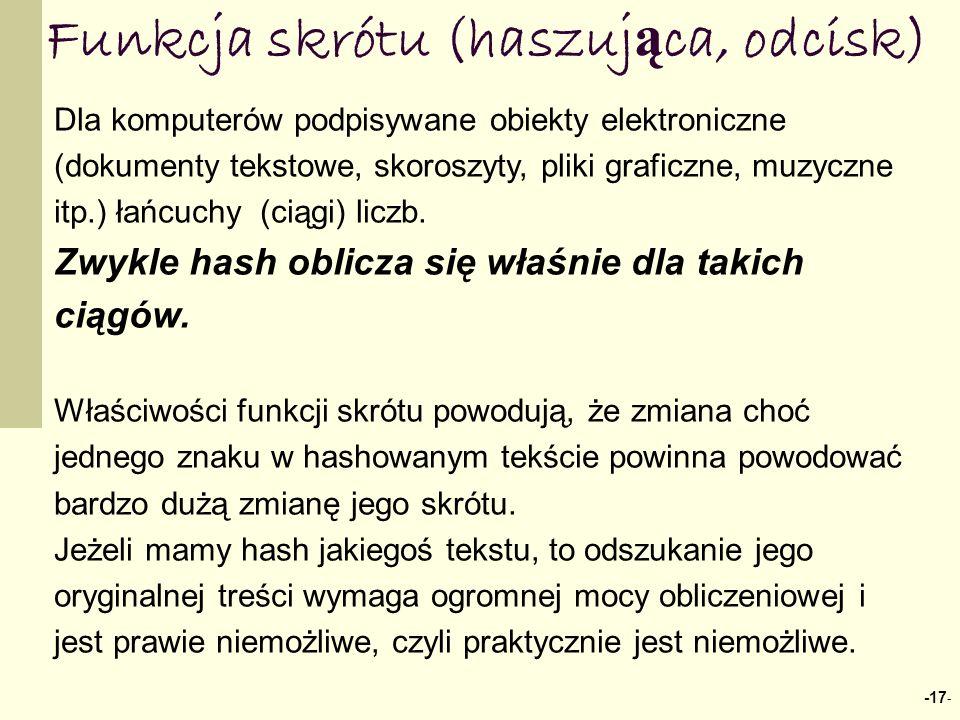 -17 - Funkcja skrótu (haszuj ą ca, odcisk) Dla komputerów podpisywane obiekty elektroniczne (dokumenty tekstowe, skoroszyty, pliki graficzne, muzyczne itp.) łańcuchy (ciągi) liczb.