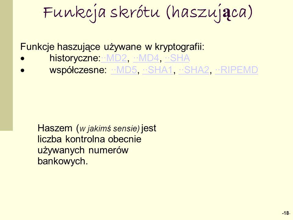 -18 - Funkcja skrótu (haszuj ą ca) Funkcje haszujące używane w kryptografii: historyczne:··MD2, ··MD4, ··SHA··MD2··MD4··SHA współczesne: ··MD5, ··SHA1