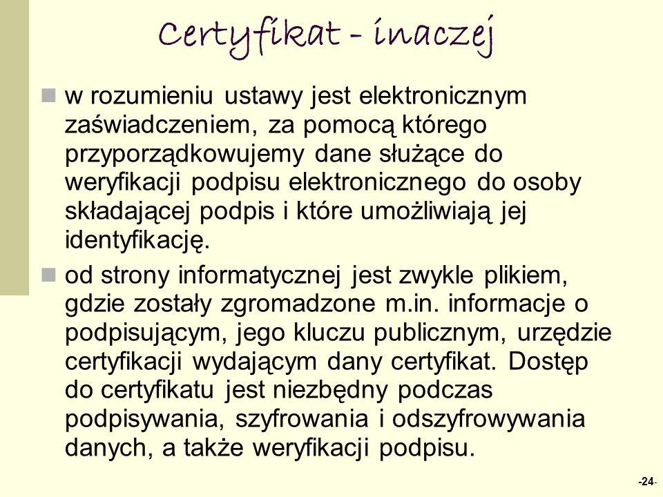 Certyfikat - inaczej -24 - w rozumieniu ustawy jest elektronicznym zaświadczeniem, za pomocą którego przyporządkowujemy dane służące do weryfikacji podpisu elektronicznego do osoby składającej podpis i które umożliwiają jej identyfikację.