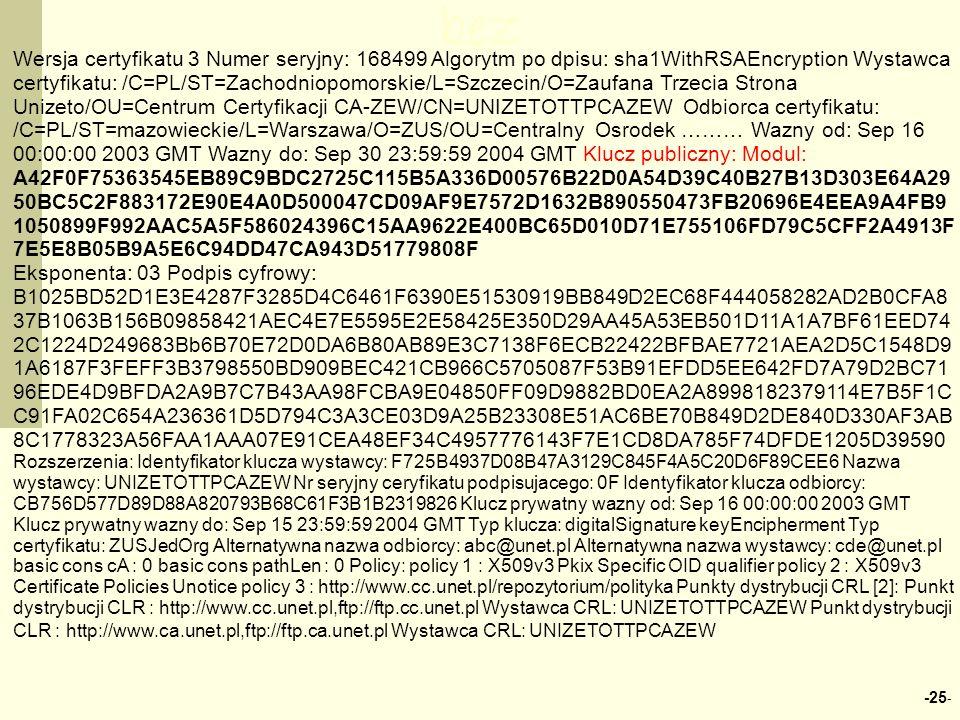 -25 - bez Wersja certyfikatu 3 Numer seryjny: 168499 Algorytm po dpisu: sha1WithRSAEncryption Wystawca certyfikatu: /C=PL/ST=Zachodniopomorskie/L=Szczecin/O=Zaufana Trzecia Strona Unizeto/OU=Centrum Certyfikacji CA-ZEW/CN=UNIZETOTTPCAZEW Odbiorca certyfikatu: /C=PL/ST=mazowieckie/L=Warszawa/O=ZUS/OU=Centralny Osrodek ……… Wazny od: Sep 16 00:00:00 2003 GMT Wazny do: Sep 30 23:59:59 2004 GMT Klucz publiczny: Modul: A42F0F75363545EB89C9BDC2725C115B5A336D00576B22D0A54D39C40B27B13D303E64A29 50BC5C2F883172E90E4A0D500047CD09AF9E7572D1632B890550473FB20696E4EEA9A4FB9 1050899F992AAC5A5F586024396C15AA9622E400BC65D010D71E755106FD79C5CFF2A4913F 7E5E8B05B9A5E6C94DD47CA943D51779808F Eksponenta: 03 Podpis cyfrowy: B1025BD52D1E3E4287F3285D4C6461F6390E51530919BB849D2EC68F444058282AD2B0CFA8 37B1063B156B09858421AEC4E7E5595E2E58425E350D29AA45A53EB501D11A1A7BF61EED74 2C1224D249683Bb6B70E72D0DA6B80AB89E3C7138F6ECB22422BFBAE7721AEA2D5C1548D9 1A6187F3FEFF3B3798550BD909BEC421CB966C5705087F53B91EFDD5EE642FD7A79D2BC71 96EDE4D9BFDA2A9B7C7B43AA98FCBA9E04850FF09D9882BD0EA2A8998182379114E7B5F1C C91FA02C654A236361D5D794C3A3CE03D9A25B23308E51AC6BE70B849D2DE840D330AF3AB 8C1778323A56FAA1AAA07E91CEA48EF34C4957776143F7E1CD8DA785F74DFDE1205D39590 Rozszerzenia: Identyfikator klucza wystawcy: F725B4937D08B47A3129C845F4A5C20D6F89CEE6 Nazwa wystawcy: UNIZETOTTPCAZEW Nr seryjny ceryfikatu podpisujacego: 0F Identyfikator klucza odbiorcy: CB756D577D89D88A820793B68C61F3B1B2319826 Klucz prywatny wazny od: Sep 16 00:00:00 2003 GMT Klucz prywatny wazny do: Sep 15 23:59:59 2004 GMT Typ klucza: digitalSignature keyEncipherment Typ certyfikatu: ZUSJedOrg Alternatywna nazwa odbiorcy: abc@unet.pl Alternatywna nazwa wystawcy: cde@unet.pl basic cons cA : 0 basic cons pathLen : 0 Policy: policy 1 : X509v3 Pkix Specific OID qualifier policy 2 : X509v3 Certificate Policies Unotice policy 3 : http://www.cc.unet.pl/repozytorium/polityka Punkty dystrybucji CRL [2]: Punkt dystrybucji CLR : http://www.cc.unet.pl,ftp://ftp.cc.unet