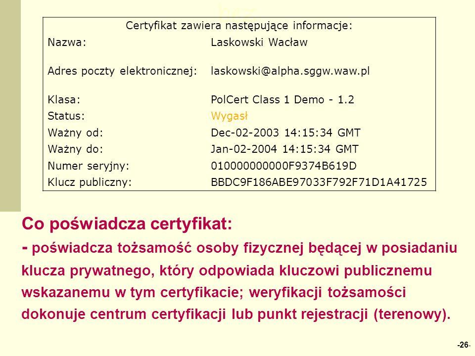 -26 - bez Certyfikat zawiera następujące informacje: Nazwa:Laskowski Wacław Adres poczty elektronicznej:laskowski@alpha.sggw.waw.pl Klasa:PolCert Class 1 Demo - 1.2 Status:Wygasł Ważny od:Dec-02-2003 14:15:34 GMT Ważny do:Jan-02-2004 14:15:34 GMT Numer seryjny:010000000000F9374B619D Klucz publiczny:BBDC9F186ABE97033F792F71D1A41725 Co poświadcza certyfikat: - poświadcza tożsamość osoby fizycznej będącej w posiadaniu klucza prywatnego, który odpowiada kluczowi publicznemu wskazanemu w tym certyfikacie; weryfikacji tożsamości dokonuje centrum certyfikacji lub punkt rejestracji (terenowy).