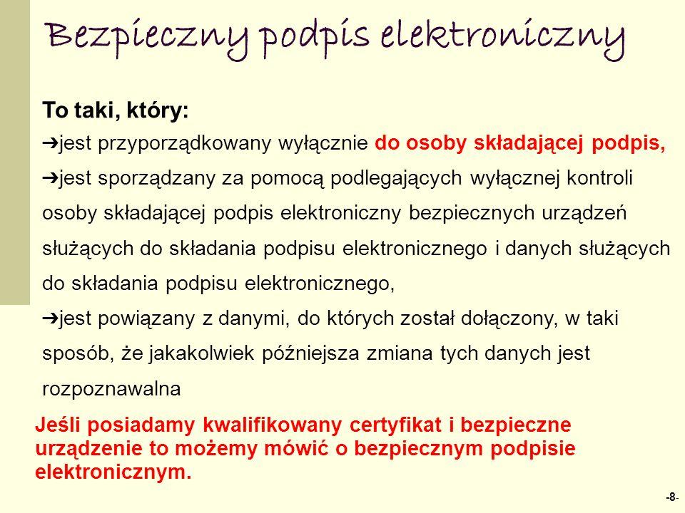 -8 - Bezpieczny podpis elektroniczny To taki, który: jest przyporządkowany wyłącznie do osoby składającej podpis, jest sporządzany za pomocą podlegających wyłącznej kontroli osoby składającej podpis elektroniczny bezpiecznych urządzeń służących do składania podpisu elektronicznego i danych służących do składania podpisu elektronicznego, jest powiązany z danymi, do których został dołączony, w taki sposób, że jakakolwiek późniejsza zmiana tych danych jest rozpoznawalna Jeśli posiadamy kwalifikowany certyfikat i bezpieczne urządzenie to możemy mówić o bezpiecznym podpisie elektronicznym.