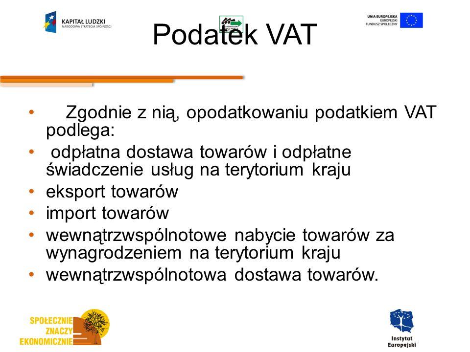 Podatek VAT Zgodnie z nią, opodatkowaniu podatkiem VAT podlega: odpłatna dostawa towarów i odpłatne świadczenie usług na terytorium kraju eksport towarów import towarów wewnątrzwspólnotowe nabycie towarów za wynagrodzeniem na terytorium kraju wewnątrzwspólnotowa dostawa towarów.
