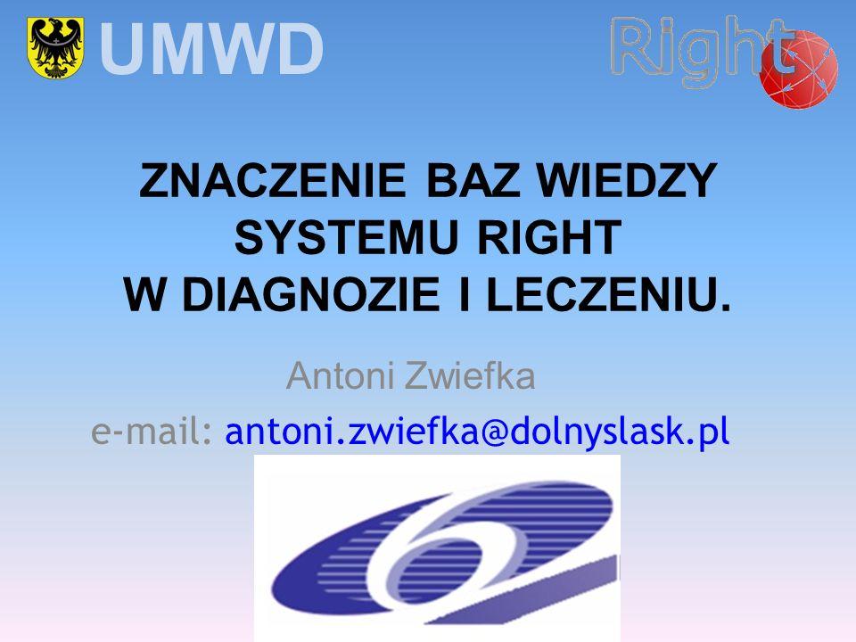 Antoni Zwiefka e-mail: antoni.zwiefka@dolnyslask.pl UMWD ZNACZENIE BAZ WIEDZY SYSTEMU RIGHT W DIAGNOZIE I LECZENIU.