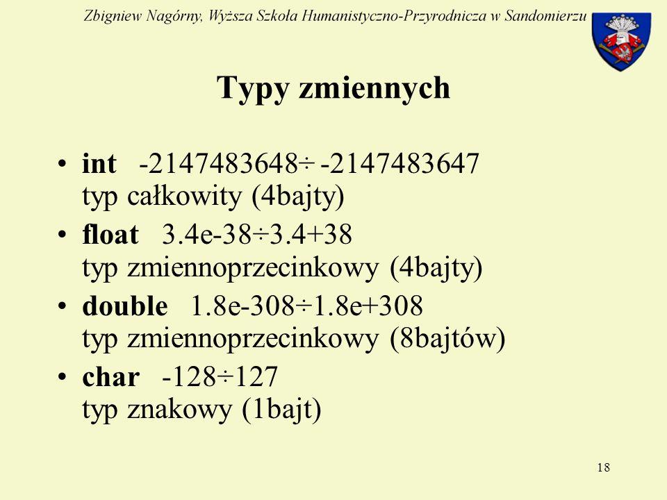 18 Typy zmiennych int -2147483648÷ -2147483647 typ całkowity (4bajty) float 3.4e-38÷3.4+38 typ zmiennoprzecinkowy (4bajty) double 1.8e-308÷1.8e+308 typ zmiennoprzecinkowy (8bajtów) char -128÷127 typ znakowy (1bajt)