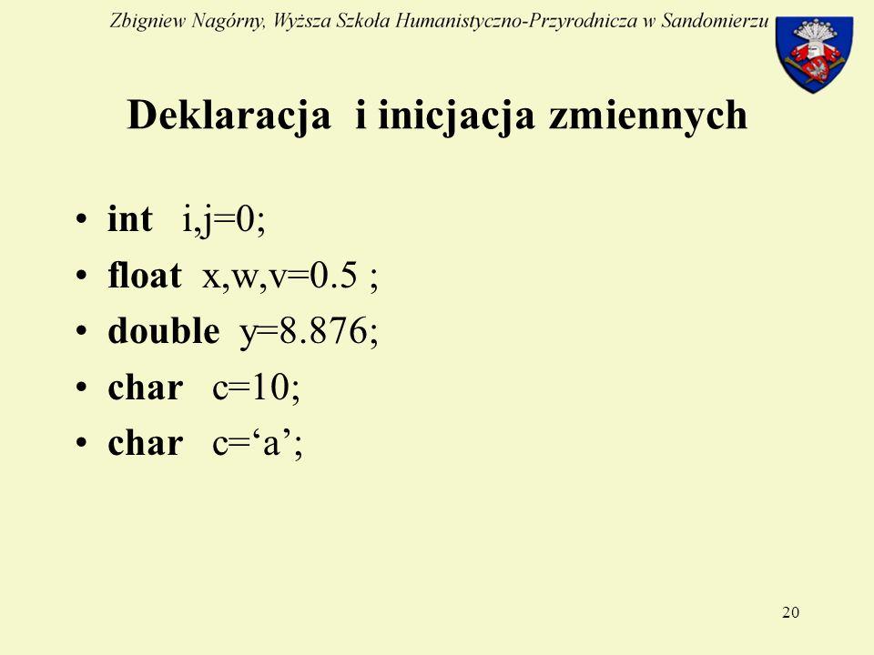 20 Deklaracja i inicjacja zmiennych int i,j=0; float x,w,v=0.5 ; double y=8.876; char c=10; char c=a;