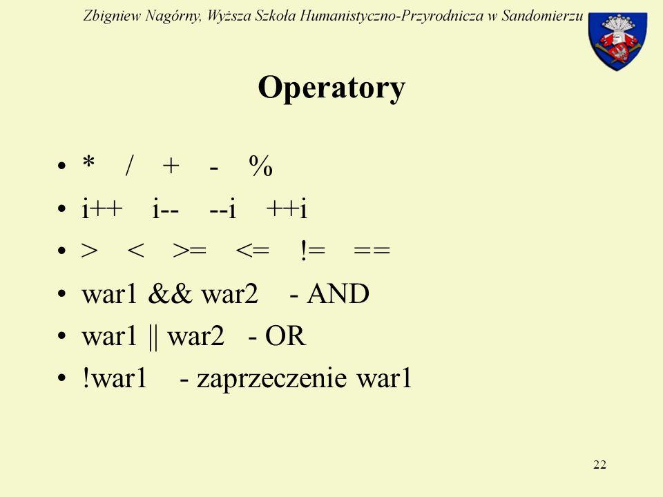 22 Operatory * / + - % i++ i-- --i ++i > = <= != = = war1 && war2 - AND war1 || war2 - OR !war1 - zaprzeczenie war1