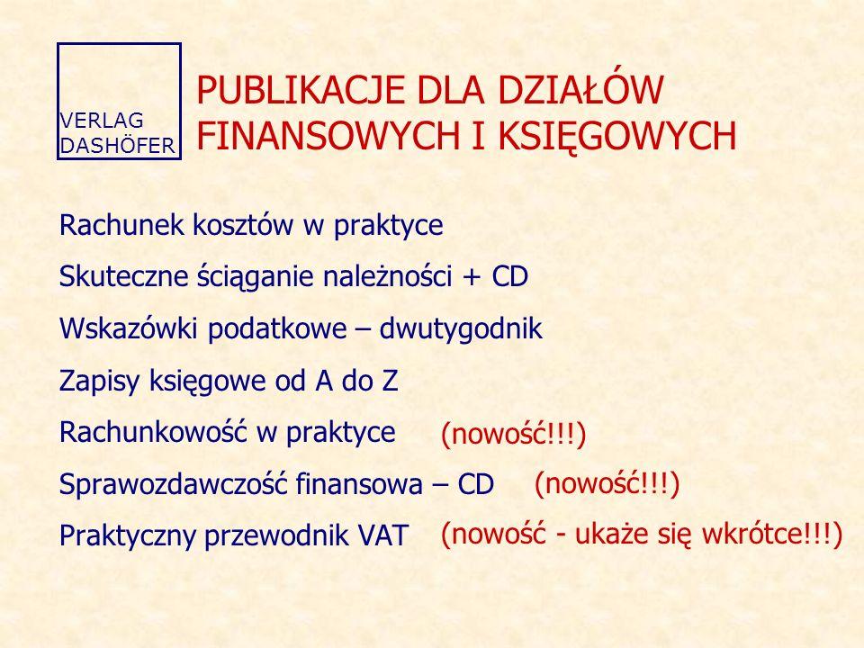 PUBLIKACJE DLA DZIAŁÓW FINANSOWYCH I KSIĘGOWYCH Rachunek kosztów w praktyce Skuteczne ściąganie należności + CD Wskazówki podatkowe – dwutygodnik Zapisy księgowe od A do Z Rachunkowość w praktyce Sprawozdawczość finansowa – CD Praktyczny przewodnik VAT VERLAG DASHÖFER (nowość!!!) (nowość - ukaże się wkrótce!!!)