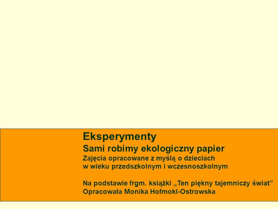 Eksperymenty Sami robimy ekologiczny papier Zajęcia opracowane z myślą o dzieciach w wieku przedszkolnym i wczesnoszkolnym Na podstawie frgm. książki