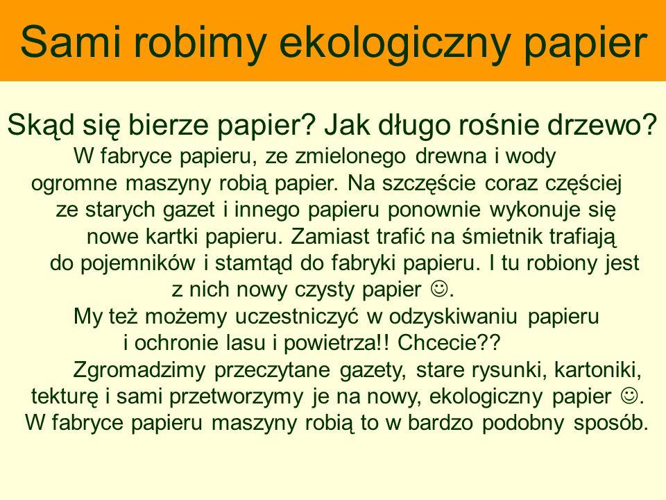 Sami robimy ekologiczny papier Skąd się bierze papier? Jak długo rośnie drzewo? W fabryce papieru, ze zmielonego drewna i wody ogromne maszyny robią p
