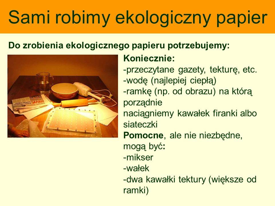 Sami robimy ekologiczny papier Do zrobienia ekologicznego papieru potrzebujemy: Koniecznie: -przeczytane gazety, tekturę, etc. -wodę (najlepiej ciepłą