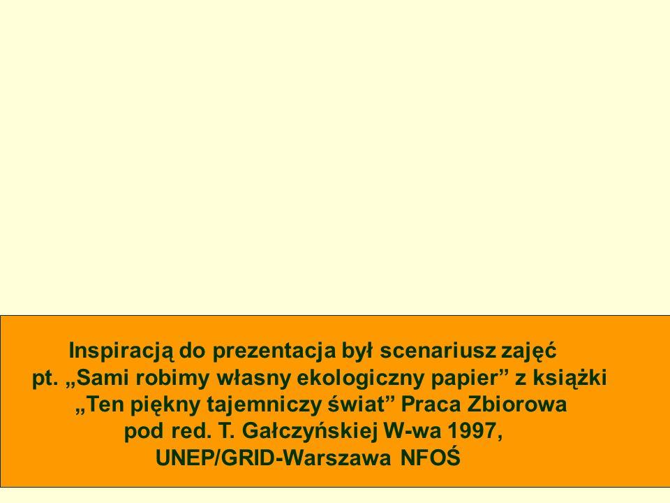 Inspiracją do prezentacja był scenariusz zajęć pt. Sami robimy własny ekologiczny papier z książki Ten piękny tajemniczy świat Praca Zbiorowa pod red.