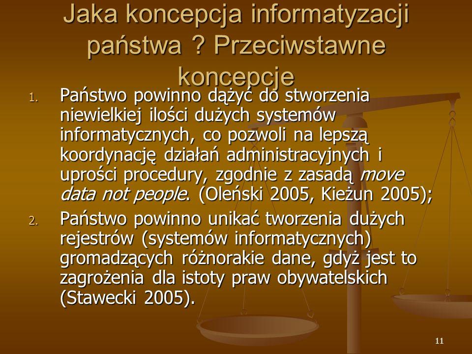 11 Jaka koncepcja informatyzacji państwa ? Przeciwstawne koncepcje 1. Państwo powinno dążyć do stworzenia niewielkiej ilości dużych systemów informaty
