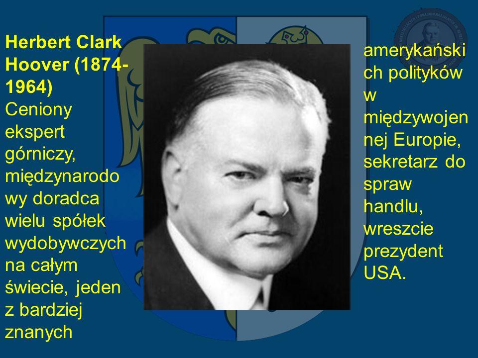 Herbert Clark Hoover (1874- 1964) Ceniony ekspert górniczy, międzynarodo wy doradca wielu spółek wydobywczych na całym świecie, jeden z bardziej znany