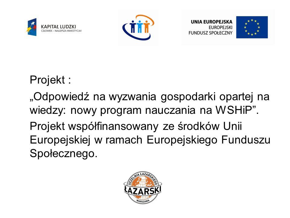Projekt : Odpowiedź na wyzwania gospodarki opartej na wiedzy: nowy program nauczania na WSHiP. Projekt współfinansowany ze środków Unii Europejskiej w