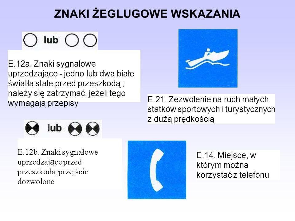 ZNAKI ŻEGLUGOWE WSKAZANIA E.12a. Znaki sygnałowe uprzedzające - jedno lub dwa białe światła stale przed przeszkodą ; należy się zatrzymać, jeżeli tego