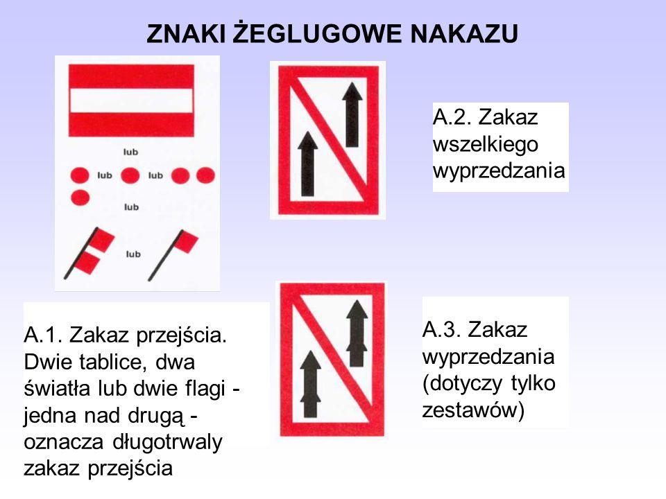 ZNAKI ŻEGLUGOWE NAKAZU A.1. Zakaz przejścia. Dwie tablice, dwa światła lub dwie flagi - jedna nad drugą - oznacza długotrwaly zakaz przejścia A.2. Zak