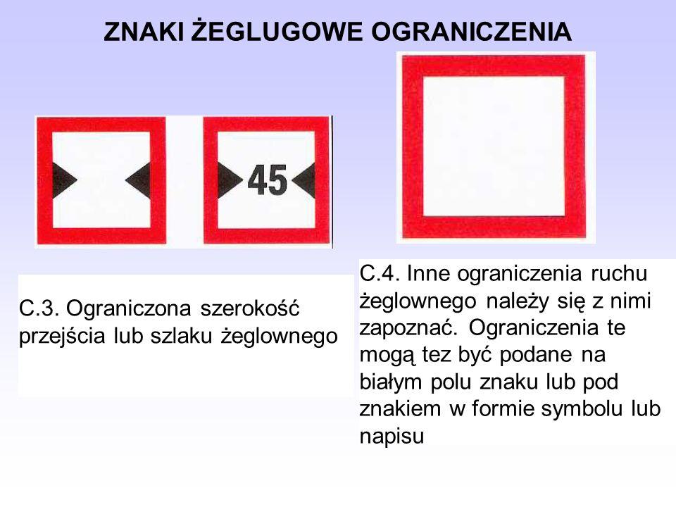 ZNAKI ŻEGLUGOWE OGRANICZENIA C.3. Ograniczona szerokość przejścia lub szlaku żeglownego C.4. Inne ograniczenia ruchu żeglownego należy się z nimi zapo