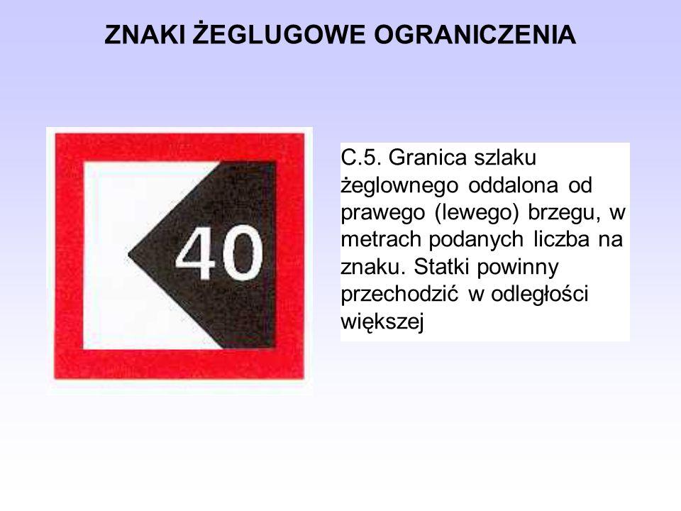 ZNAKI ŻEGLUGOWE OGRANICZENIA C.5. Granica szlaku żeglownego oddalona od prawego (lewego) brzegu, w metrach podanych liczba na znaku. Statki powinny pr