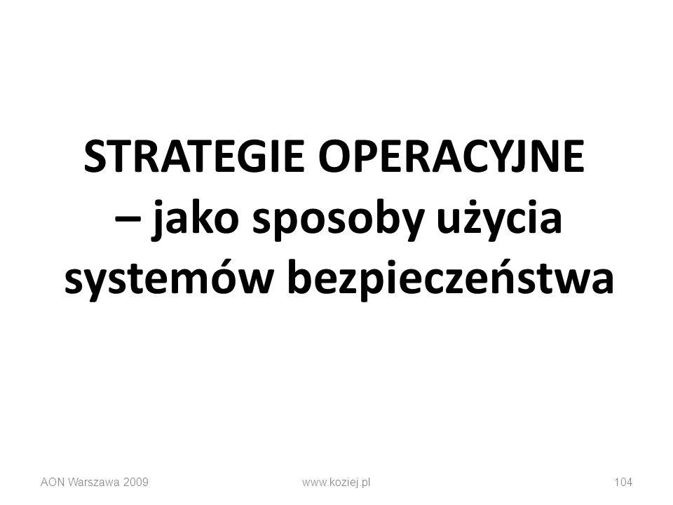 STRATEGIE OPERACYJNE – jako sposoby użycia systemów bezpieczeństwa AON Warszawa 2009www.koziej.pl104
