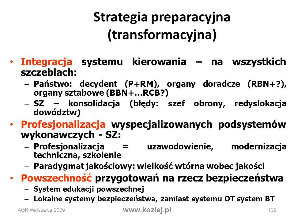 AON Warszawa 2009 www.koziej.pl 139 Strategia preparacyjna (transformacyjna) Integracja systemu kierowania – na wszystkich szczeblach: – Państwo: decy