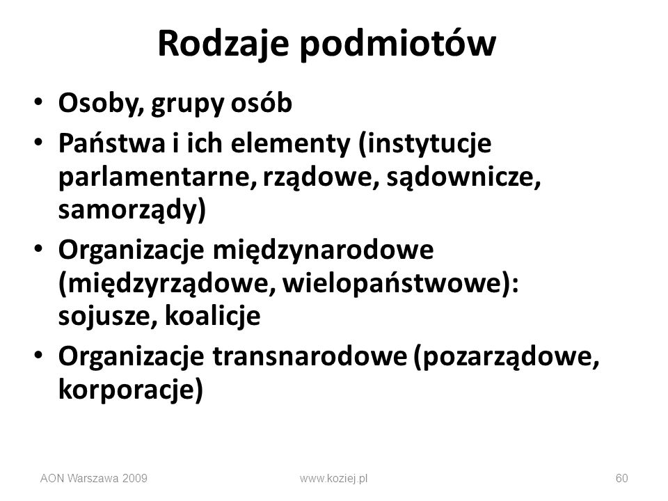 Rodzaje podmiotów Osoby, grupy osób Państwa i ich elementy (instytucje parlamentarne, rządowe, sądownicze, samorządy) Organizacje międzynarodowe (międ