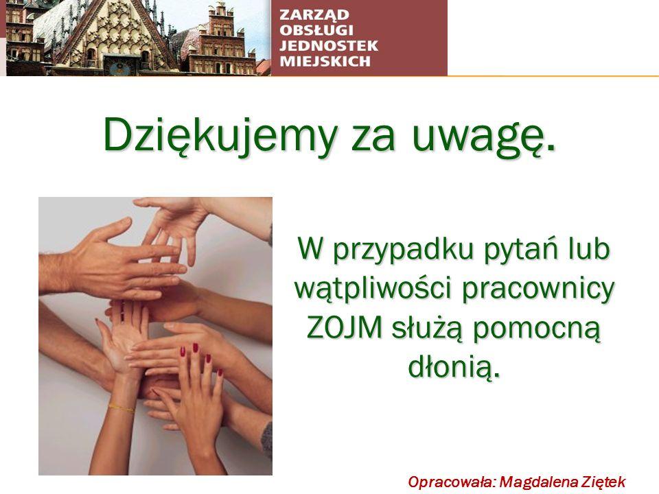 Dziękujemy za uwagę. Opracowała: Magdalena Ziętek W przypadku pytań lub wątpliwości pracownicy ZOJM służą pomocną dłonią.