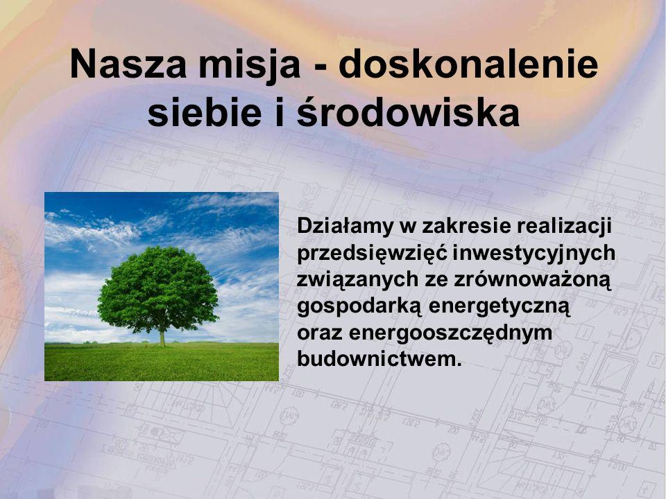 Nasza misja - doskonalenie siebie i środowiska Działamy w zakresie realizacji przedsięwzięć inwestycyjnych związanych ze zrównoważoną gospodarką energ