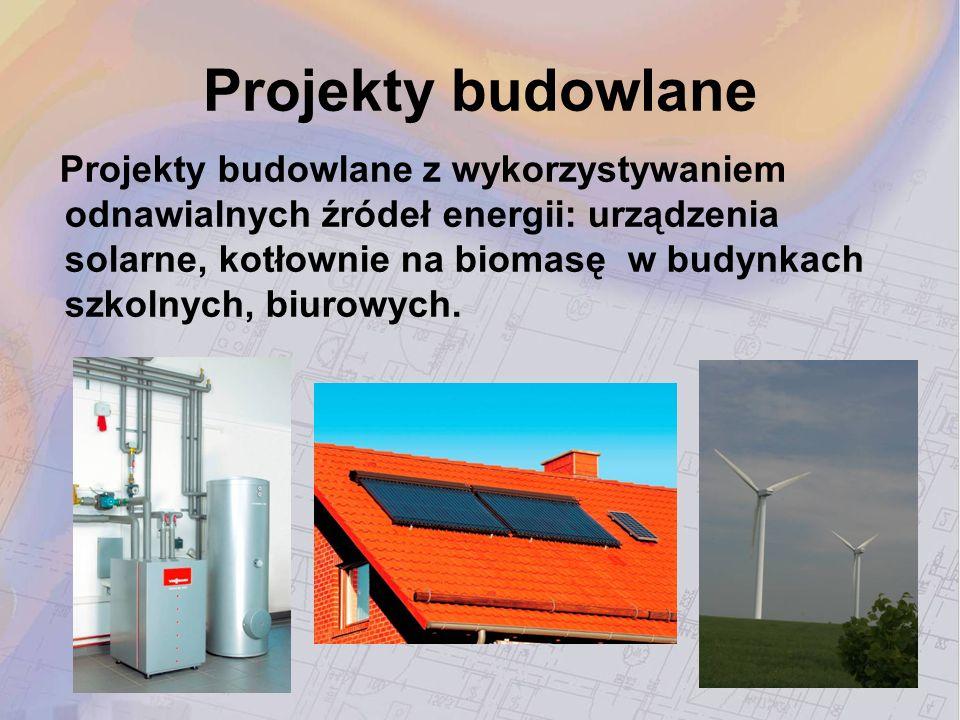 Projekty budowlane Projekty budowlane z wykorzystywaniem odnawialnych źródeł energii: urządzenia solarne, kotłownie na biomasę w budynkach szkolnych,