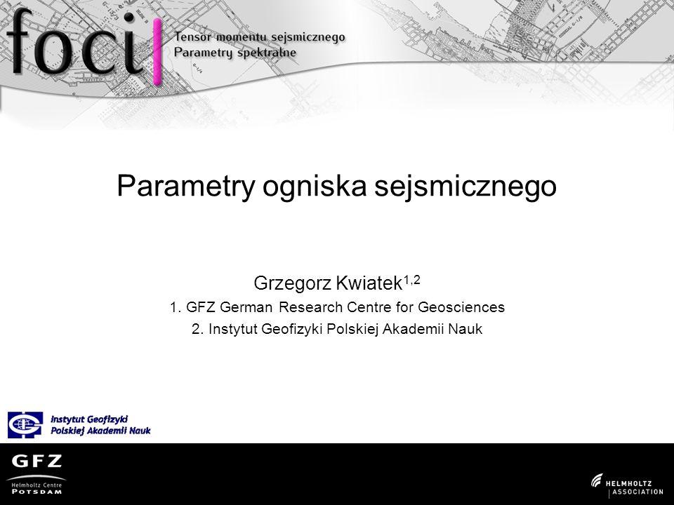 Parametry ogniska sejsmicznego Grzegorz Kwiatek 1,2 1.