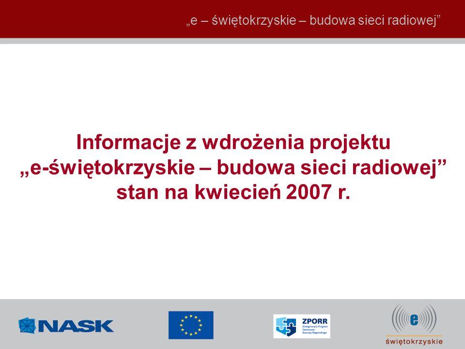 e – świętokrzyskie – budowa sieci radiowej Informacje z wdrożenia projektu e-świętokrzyskie – budowa sieci radiowej stan na kwiecień 2007 r.