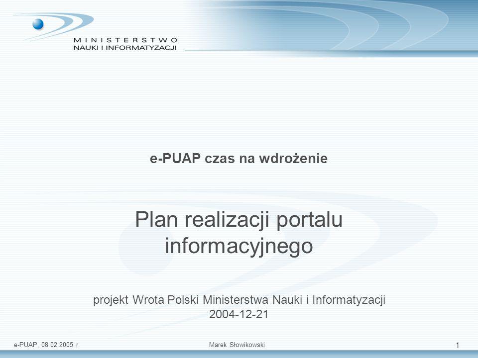 e-PUAP, 08.02.2005 r.Marek Słowikowski 1 e-PUAP czas na wdrożenie Plan realizacji portalu informacyjnego projekt Wrota Polski Ministerstwa Nauki i Inf