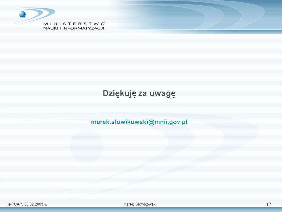 e-PUAP, 08.02.2005 r.Marek Słowikowski 17 Dziękuję za uwagę marek.slowikowski@mnii.gov.pl