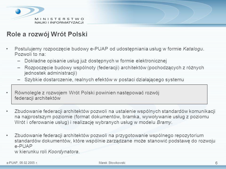 e-PUAP, 08.02.2005 r.Marek Słowikowski 6 Postulujemy rozpoczęcie budowy e-PUAP od udostępniania usług w formie Katalogu. Pozwoli to na: –Dokładne opis