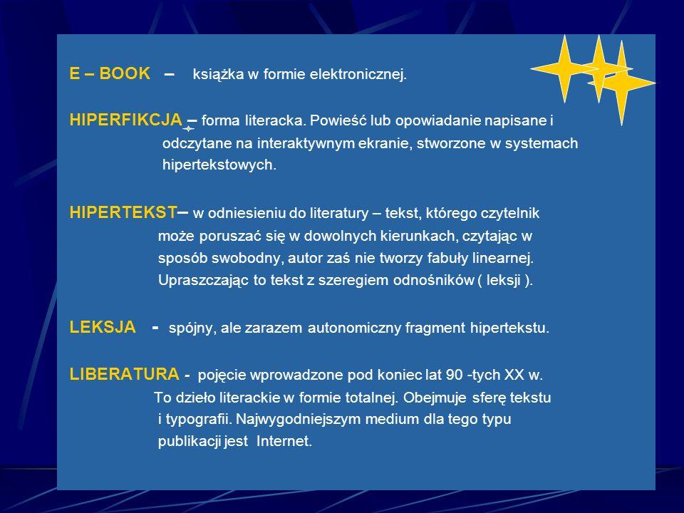 E – BOOK – książka w formie elektronicznej. HIPERFIKCJA – forma literacka. Powieść lub opowiadanie napisane i odczytane na interaktywnym ekranie, stwo