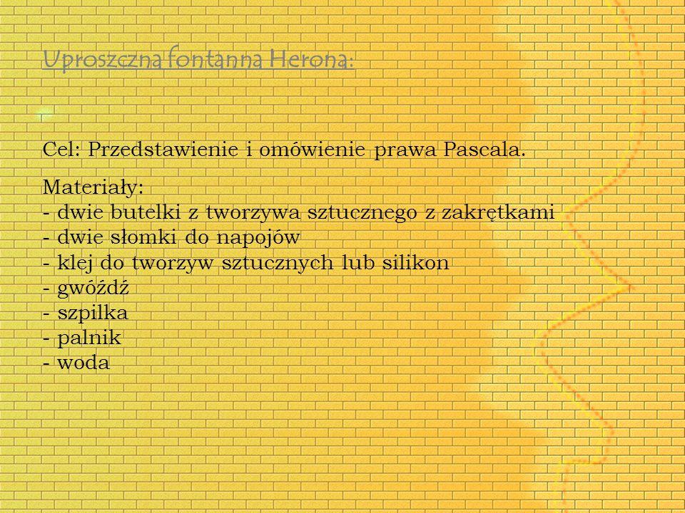Uproszczna fontanna Herona: Cel: Przedstawienie i omówienie prawa Pascala. Materiały: - dwie butelki z tworzywa sztucznego z zakrętkami - dwie słomki