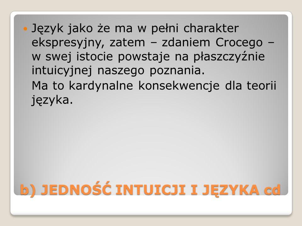 b) JEDNOŚĆ INTUICJI I JĘZYKA cd Język jako że ma w pełni charakter ekspresyjny, zatem – zdaniem Crocego – w swej istocie powstaje na płaszczyźnie intu