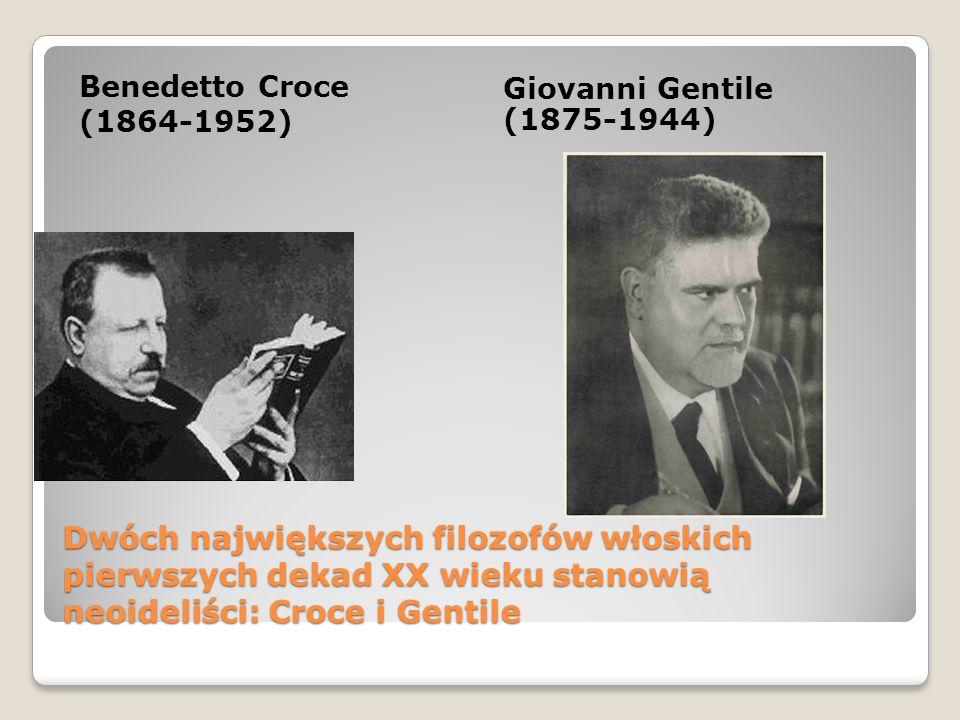 Dwóch największych filozofów włoskich pierwszych dekad XX wieku stanowią neoideliści: Croce i Gentile Benedetto Croce (1864-1952) Giovanni Gentile (18