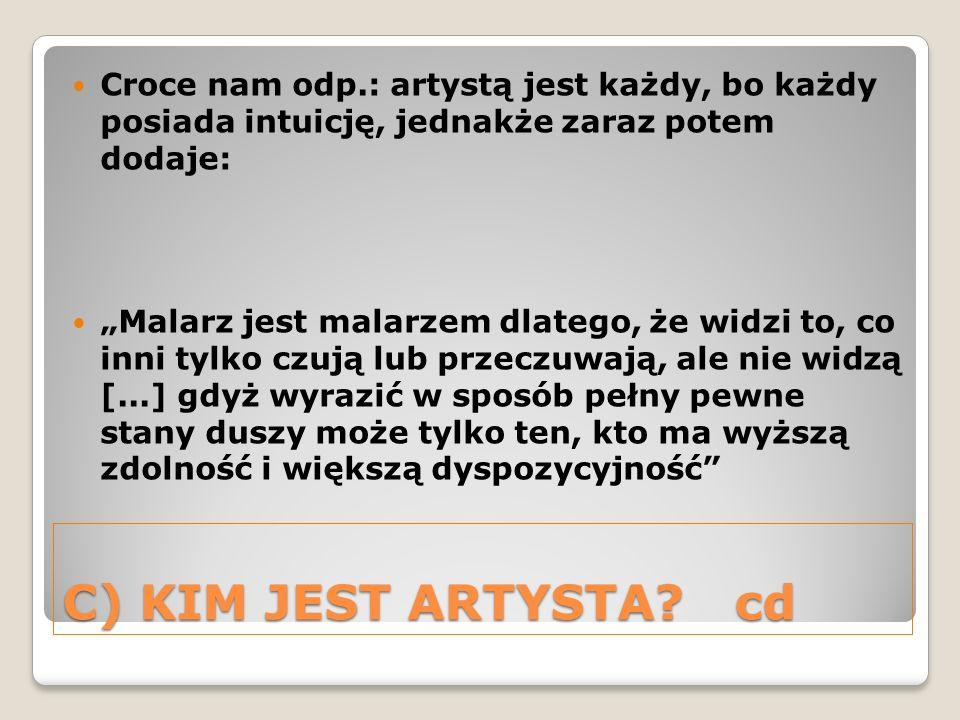 C) KIM JEST ARTYSTA?cd Croce nam odp.: artystą jest każdy, bo każdy posiada intuicję, jednakże zaraz potem dodaje: Malarz jest malarzem dlatego, że wi