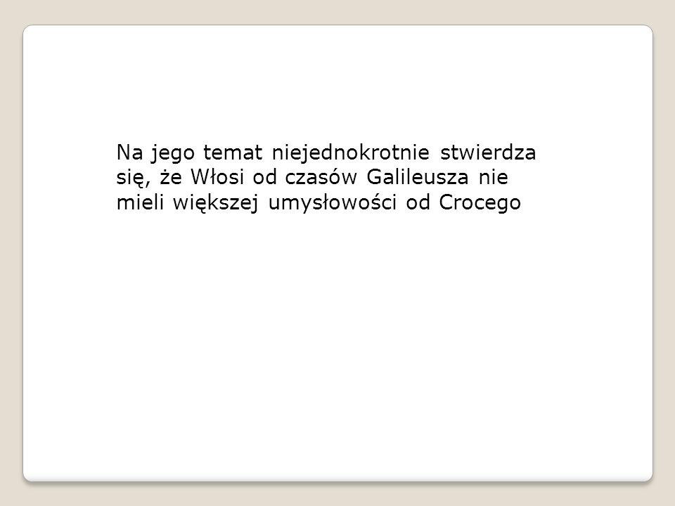 Na jego temat niejednokrotnie stwierdza się, że Włosi od czasów Galileusza nie mieli większej umysłowości od Crocego